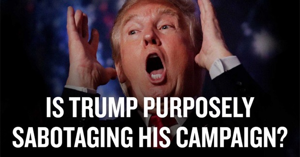 Is Trump Purposely Sabotaging His Campaign?